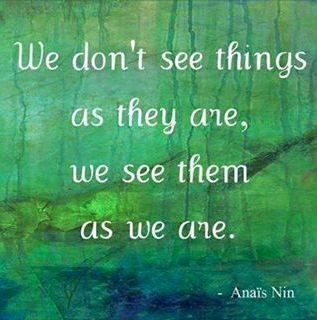 We Don't See Things As They Are. We See Them As We Are.